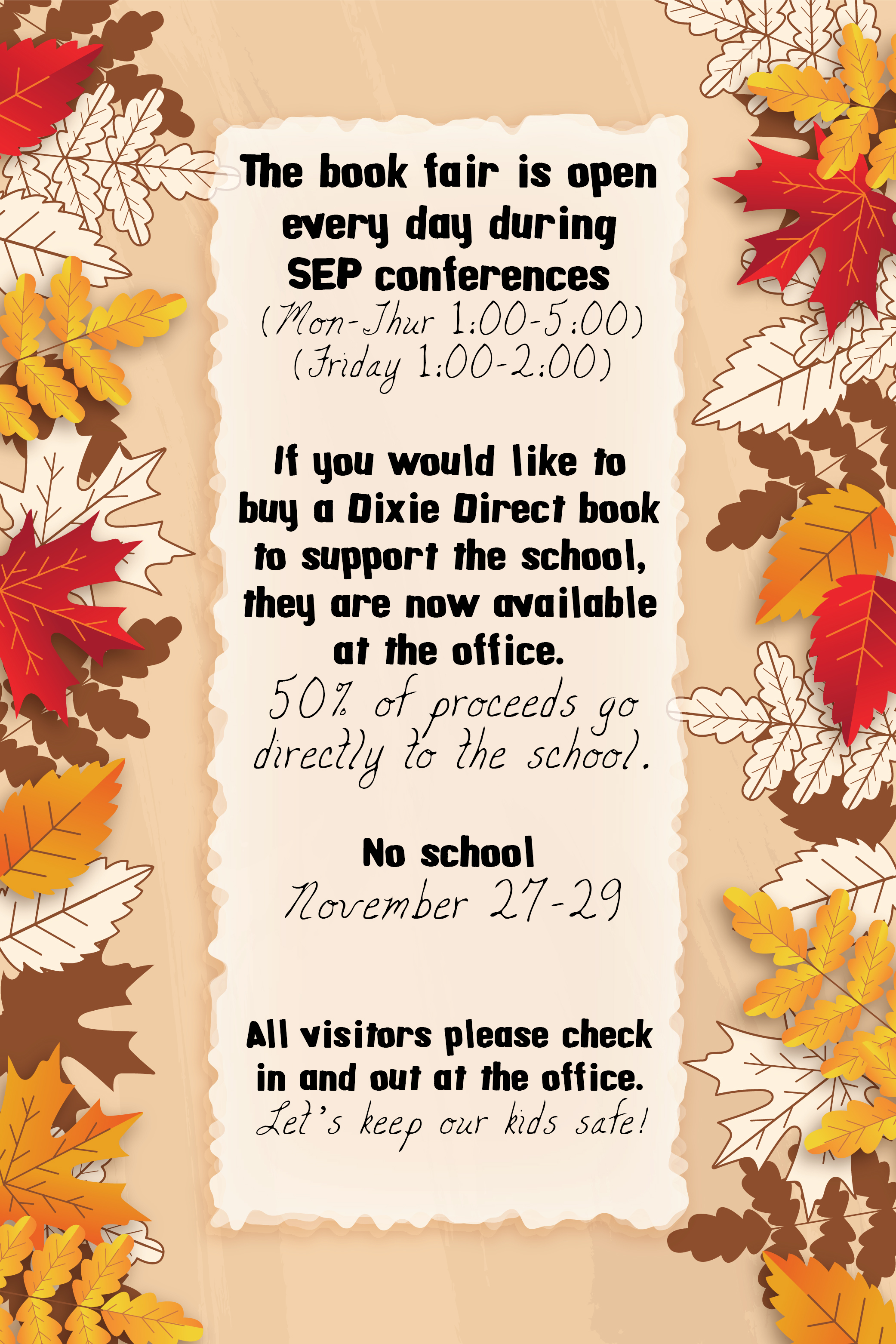 Autumn leaf background with the following text: The book fair is open every day during  SEP conferences (Mon-Thur 1:00-5:00) (Friday 1:00-2:00)   If you would like to buy a Dixie Direct book to support the school, they are now available at the office. 50% of proceeds go directly to the school.  No school November 27-29   All visitors please check in and out at the office. Let's keep our kids safe!